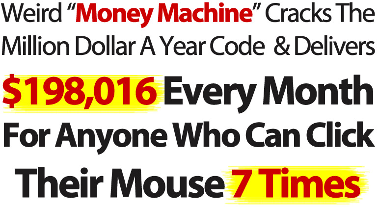 """Weird """"Money Machine"""" (Stolen From Big Name Guru) Cracks The Million Dollar A Year Code & Delivers Up To $198,016 Every Month For Anyone Who Can Click Their Mouse 7 Times..."""