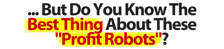 But Do You Know The Best Thing About These Profit Robots?