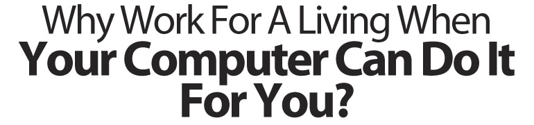 Why Work For A Living When Your Computer Can Do It For You?