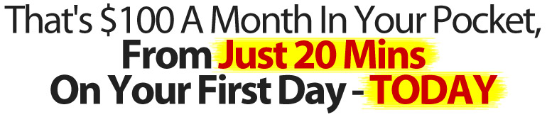 That's $100 A Month In Your Pocket, From Just 20 Mins On Your First Day - TODAY, Even